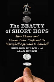 The Beauty of Short Hops - How Chance and Circumstance Confound the Moneyball Approach to Baseball ebook by Sheldon Hirsch, Alan Hirsch
