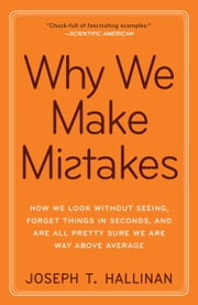 Why We Make Mistakes - How We Look Without Seeing, Forget Things in Seconds, and Are All Pretty Sure WeAre Way Above Average ebook by Joseph T. Hallinan