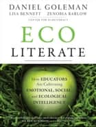 Ecoliterate - How Educators Are Cultivating Emotional, Social, and Ecological Intelligence ebook by Daniel Goleman, Lisa Bennett, Zenobia Barlow