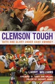 Clemson Tough - Guts and Glory Under Dabo Swinney ebook by Larry Williams,Zachary Hanby