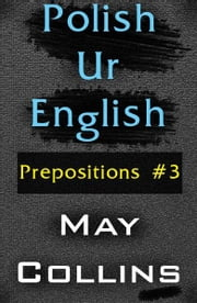 Polish Ur English: Prepositions #3 ebook by May Collins