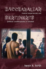 Bacchanalian Sentiments - Musical Experiences and Political Counterpoints in Trinidad ebook by Kevin K. Birth