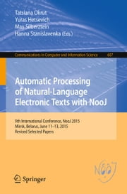 Automatic Processing of Natural-Language Electronic Texts with NooJ - 9th International Conference, NooJ 2015, Minsk, Belarus, June 11-13, 2015, Revised Selected Papers ebook by Tatsiana Okrut,Yuras Hetsevich,Max Silberztein,Hanna Stanislavenka