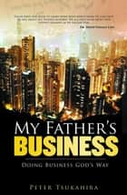 My Father's Business - Guidelines for Ministry in the Marketplace ebook by Tsukahira, Peter