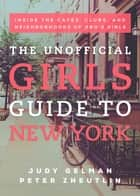 The Unofficial Girls Guide to New York - Inside the Cafes, Clubs, and Neighborhoods of HBO's Girls eBook by Judy Gelman, Peter Zheutlin