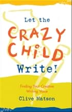 Let the Crazy Child Write! ebook by Clive Matson