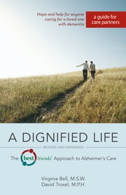 A Dignified Life, Revised and Expanded: The Best Friends™ Approach to Alzheimer's Care: A Guide for Care Partners - The Best Friends™ Approach to Alzheimer's Care: A Guide for Care Partners ebook by Virginia MSW,David MPH