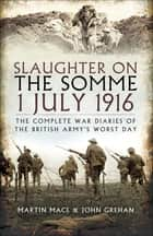 Slaughter on the Somme 1 July 1916 - The Complete War Diaries of the British Army's Worst Day ebook by John Grehan, Martin Mace