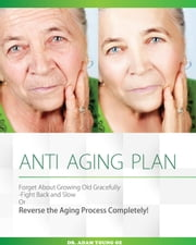 Anti-Aging Plan: Forget About Growing Old Gracefully Fight back And Slow Or Reverse The Aging Process Completely ebook by Dr Adam Young