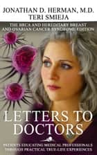 Letters to Doctors: Patients Educating Medical Professionals through Practical True Life Experiences. The BRCA Mutation and Hereditary Breast and Ovarian Cancer Syndrome Edition ebook by Jonathan Herman & Teri Smieja