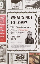 What's Not to Love? - The Adventures of a Mildly Perverted Young Writer ebook by Jonathan Ames