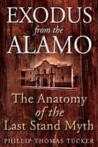 Exodus from the Alamo - The Anatomy of the Last Stand Myth ebook by Phillip Tucker
