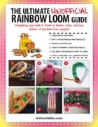 The Ultimate Unofficial Rainbow Loom® Guide - Everything You Need to Know to Weave, Stitch, and Loop Your Way Through Dozens of Rainbow Loom Projects ebook by Instructables.com