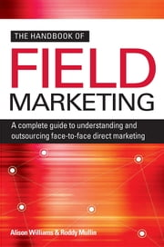 The Handbook of Field Marketing: A Complete Guide to Understanding and Outsourcing Face-to-Face Direct Marketing ebook by Williams, Alison