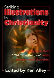 "Striking Illustrations in Christianity - Bringing Back That ""Old Time Religion"" with Fundamental Thoughts ebook by Ken Alley"