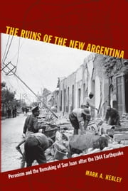 The Ruins of the New Argentina - Peronism and the Remaking of San Juan after the 1944 Earthquake ebook by Mark A. Healey
