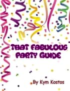 That Fabulous Party Guide: How to Have a Fun Party Guide On a Budget! eBook by Kym Kostos
