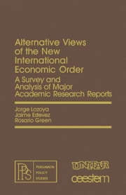 Alternative Views of the New International Economic Order: A Survey and Analysis of Major Academic Research Reports ebook by Lozoya, Jorge