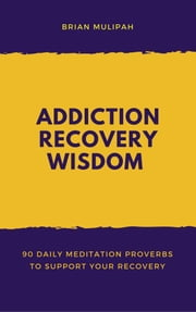 Addiction Recovery Wisdom: 90 Daily Meditation Proverbs to Support Your Recovery ebook by Brian Mulipah