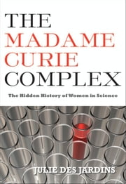 The Madame Curie Complex: The Hidden History of Women in Science ebook by Julie, Des