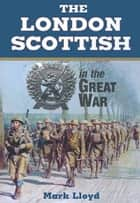 The London Scottish in the Great War ebook by Mark Lloyd