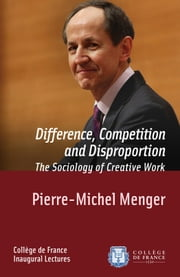 Difference, Competition and Disproportion. The Sociology of Creative Work - Inaugural Lecture delivered on Thursday 9 January 2014 ebook by Pierre-Michel Menger
