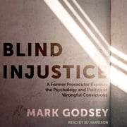 Blind Injustice - A Former Prosecutor Exposes the Psychology and Politics of Wrongful Convictions audiobook by Mark Godsey