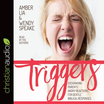 Triggers - Exchanging Parents' Angry Reactions for Gentle Biblical Responses audiobook by Amber Lia,Wendy Speake