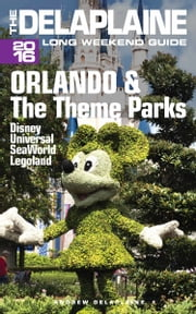 Orlando & the Theme Parks: The Delaplaine 2016 Long Weekend Guide ebook by Andrew Delaplaine