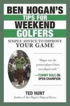Ben Hogan's Tips for Weekend Golfers - Simple Advice to Improve Your Game ebook by Ted Hunt