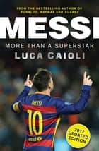 Messi – 2017 Updated Edition - More Than a Superstar ebook by Luca Caioli