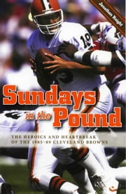 Sundays in the Pound - The Heroics and Heartbreak of the 1985-89 Cleveland Browns ebook by Jonathan Knight