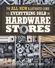 The All New Illustrated Guide to Everything Sold in Hardware Stores ebook by Steve Ettlinger,Phil Schmidt
