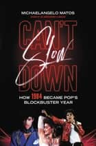 Can't Slow Down - How 1984 Became Pop's Blockbuster Year ebook by Michaelangelo Matos