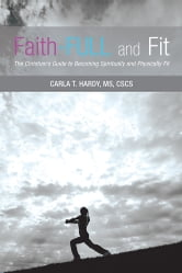 Faith-FULL and Fit - The Christian's Guide to Becoming Spiritually and Physically Fit ebook by Carla T. Hardy, MS, CSCS