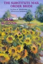 The Substitute Mail Order Bride (A Clean & Wholesome Historical Romance) ebook by Tara McGinnis