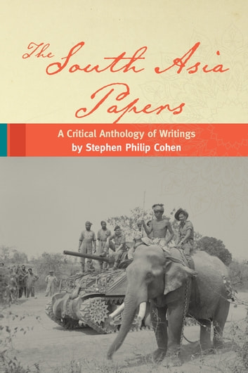 The South Asia Papers - A Critical Anthology of Writings by Stephen Philip Cohen ebook by Stephen P. Cohen
