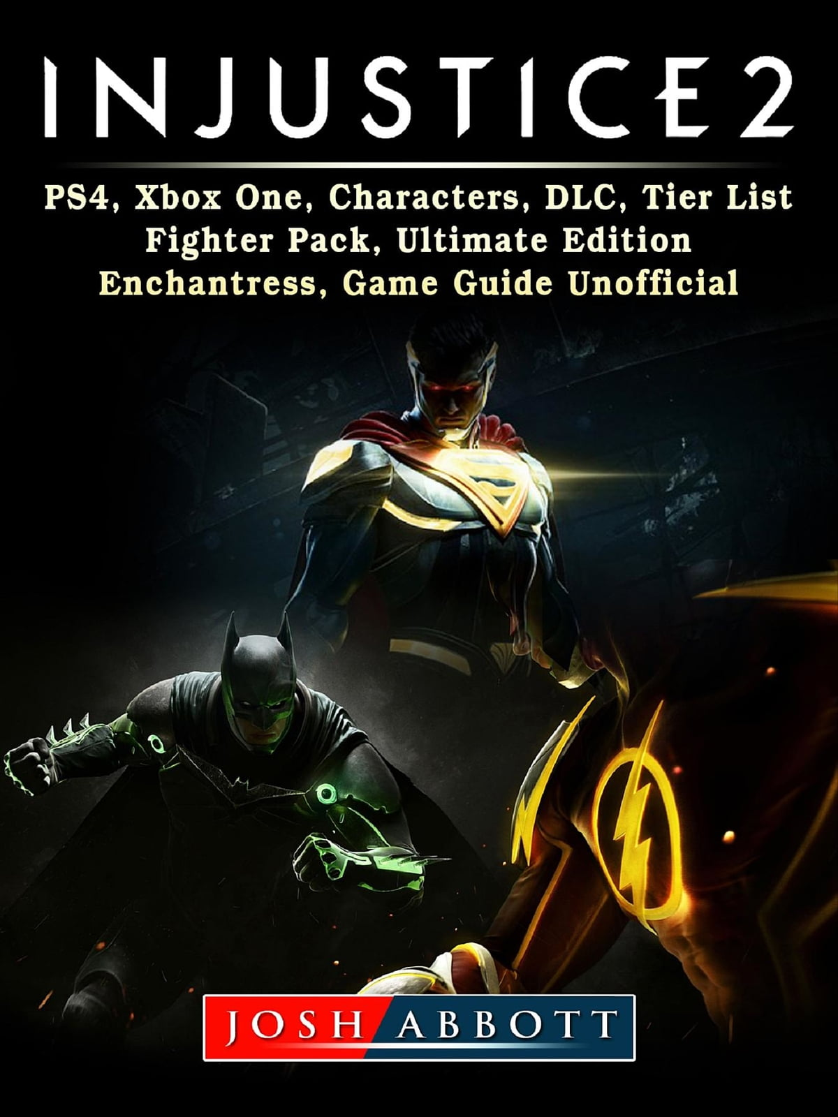 Injustice 2, PS4, Xbox One, Characters, DLC, Tier List, Fighter Pack,  Ultimate Edition, Enchantress, Game Guide Unofficial ebook by Josh Abbott -