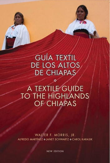 Textile Guide to the Highlands of Chiapas - Guía Textil de los Altos de Chiapas ebook by Walter Morris Jr.,Alfredo Martínez,Janet Schwartz