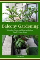 Balcony Gardening - Growing Herbs and Vegetables in a Small Urban Space ebook by Jeff Haase