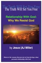 Relationship with God: Why we Resist God ebook by Jesus (AJ Miller)