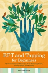 EFT and Tapping for Beginners: The Essential EFT Manual to Start Relieving Stress, Losing Weight, and Healing ebook by Rockridge Press