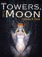 The Towers, the Moon ebook by Andrea K Host