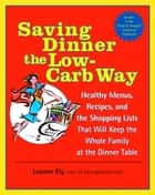 Saving Dinner the Low-Carb Way - Healthy Menus, Recipes, and the Shopping Lists That Will Keep the Whole Family at the Dinner Table ebook by Leanne Ely