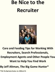 Be Nice to the Recruiter - Care and Feeding Tips for Working With Recruiters, Search Professionals, Employment Agents and Other People You Want to Help You Find Work ebook by Jeff Altman