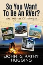 So, You Want to be an RVer? ebook by John Huggins,Kathy Huggins