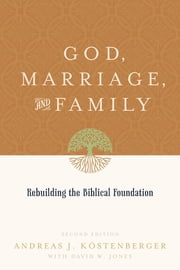 God, Marriage, and Family (Second Edition) - Rebuilding the Biblical Foundation ebook by Andreas J. Köstenberger,David W. Jones