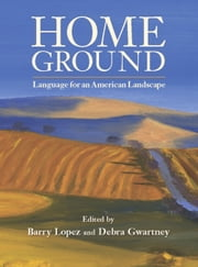 Home Ground - Language for an American Landscape ebook by Barry Lopez,Debra Gwartney