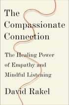 The Compassionate Connection: The Healing Power of Empathy and Mindful Listening ebook by David Rakel