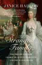 The Strangest Family: The Private Lives of George III, Queen Charlotte and the Hanoverians ebook by Janice Hadlow